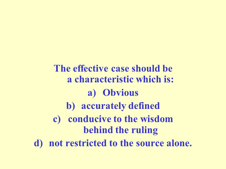The effective case should be a characteristic which is: a)Obvious b)accurately defined c)conducive to the wisdom behind the ruling d)not restricted to