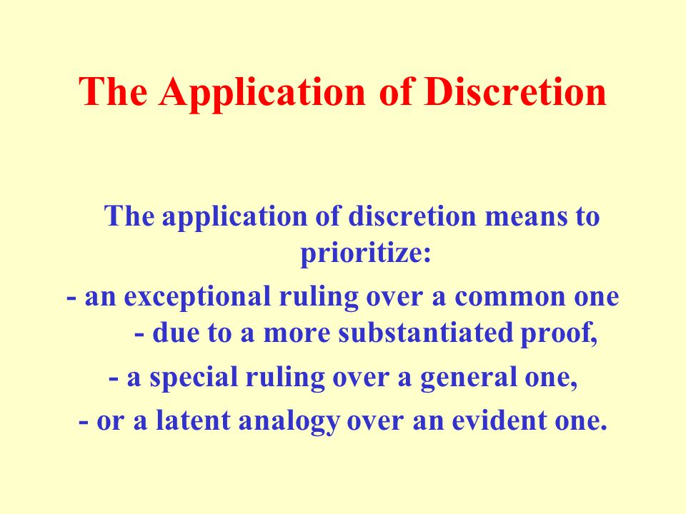 The Application of Discretion The application of discretion means to prioritize: - an exceptional ruling over a common one - due to a more substantiat