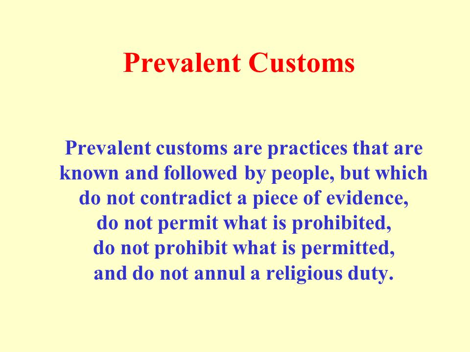 Prevalent Customs Prevalent customs are practices that are known and followed by people, but which do not contradict a piece of evidence, do not permi