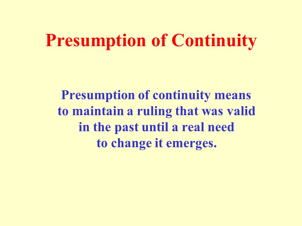 Presumption of Continuity Presumption of continuity means to maintain a ruling that was valid in the past until a real need to change it emerges.