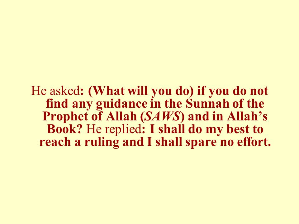 He asked: (What will you do) if you do not find any guidance in the Sunnah of the Prophet of Allah (SAWS) and in Allah's Book? He replied: I shall do