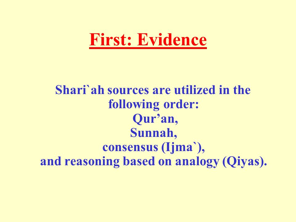 First: Evidence Shari`ah sources are utilized in the following order: Qur'an, Sunnah, consensus (Ijma`), and reasoning based on analogy (Qiyas).