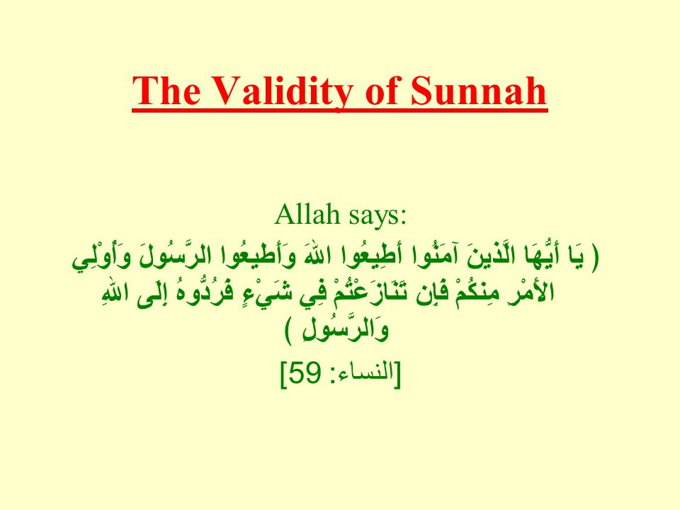 The Validity of Sunnah Allah says: ﴿ يَا أَيُّهَا الَّذينَ آمَنُوا أَطِيعُوا اللهَ وَأَطيعُوا الرَّسُولَ وَأُوْلِي الأَمْرِ مِنكُمْ فَإِن تَنَازَعْتُم