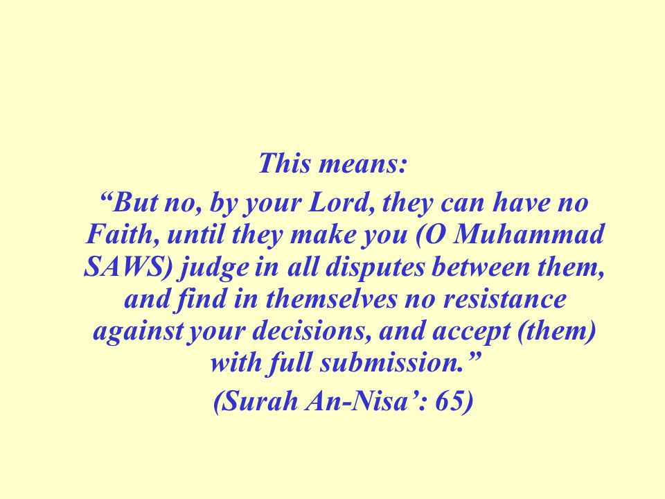 "This means: ""But no, by your Lord, they can have no Faith, until they make you (O Muhammad SAWS) judge in all disputes between them, and find in thems"