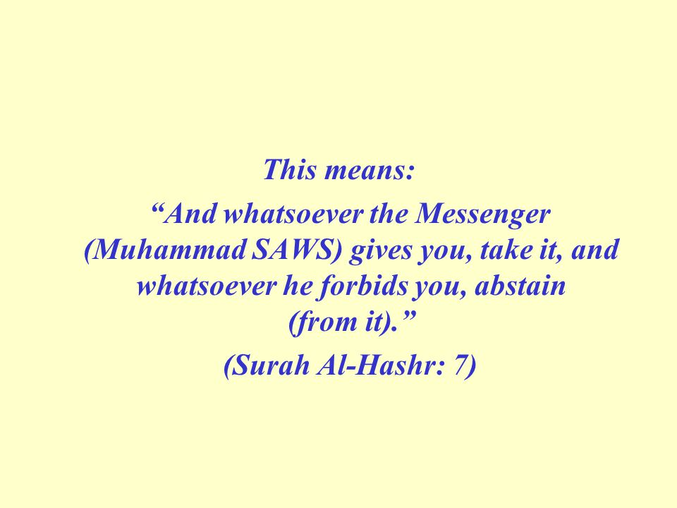 "This means: ""And whatsoever the Messenger (Muhammad SAWS) gives you, take it, and whatsoever he forbids you, abstain (from it)."" (Surah Al-Hashr: 7)"