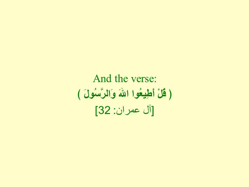 And the verse: ﴿ قُلْ أَطِيعُوا اللهَ وَالرَّسُولَ ﴾ [ آل عمران : 32]