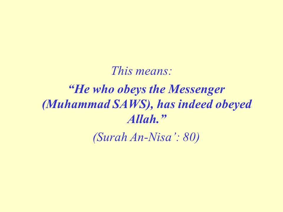 "This means: ""He who obeys the Messenger (Muhammad SAWS), has indeed obeyed Allah."" (Surah An-Nisa': 80)"