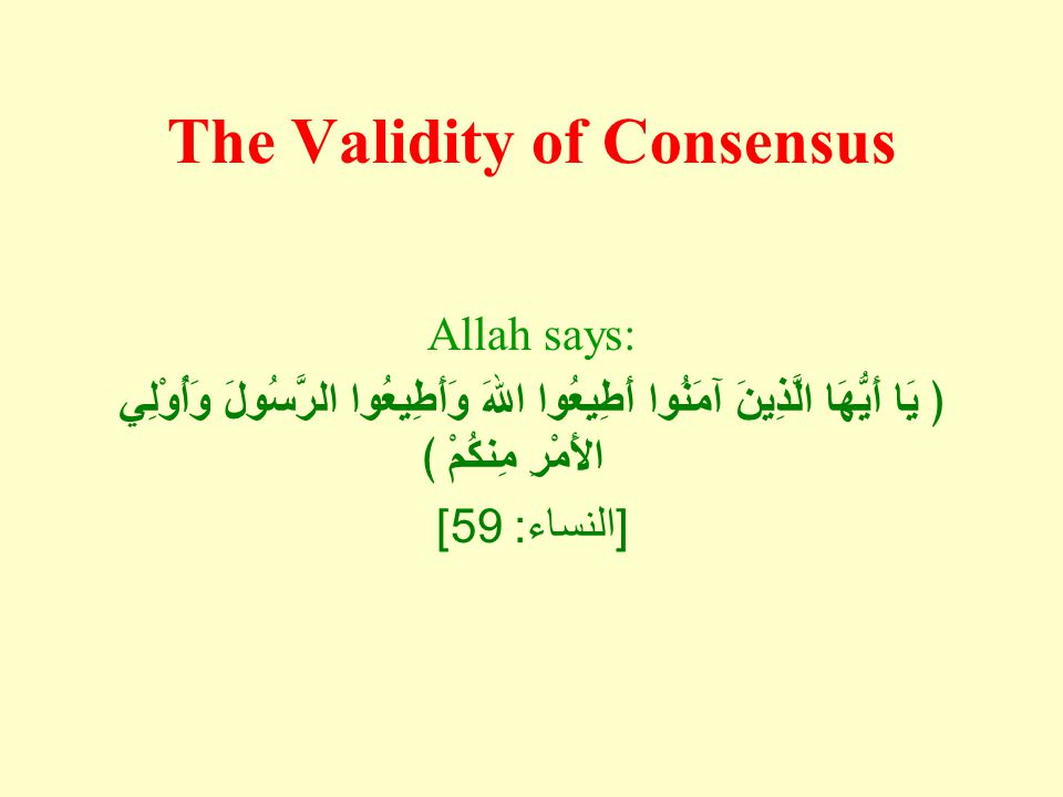 The Validity of Consensus Allah says: ﴿ يَا أَيُّهَا الَّذِينَ آمَنُوا أَطِيعُوا اللهَ وَأَطِيعُوا الرَّسُولَ وَأُوْلِي الأَمْرِ مِنكُمْ ﴾ [ النساء :