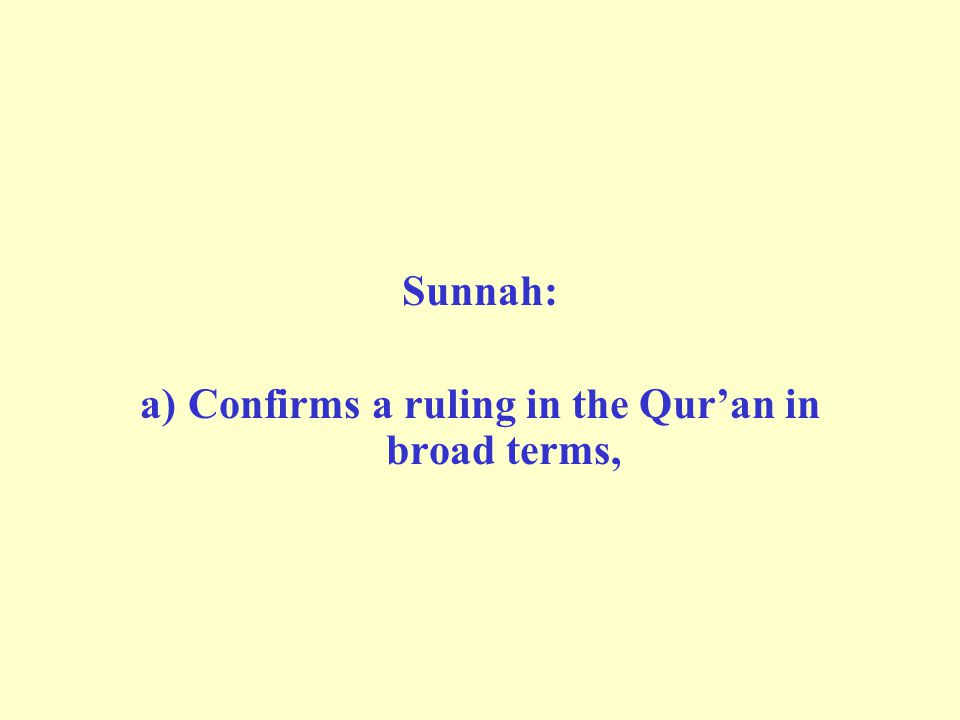 Sunnah: a)Confirms a ruling in the Qur'an in broad terms,