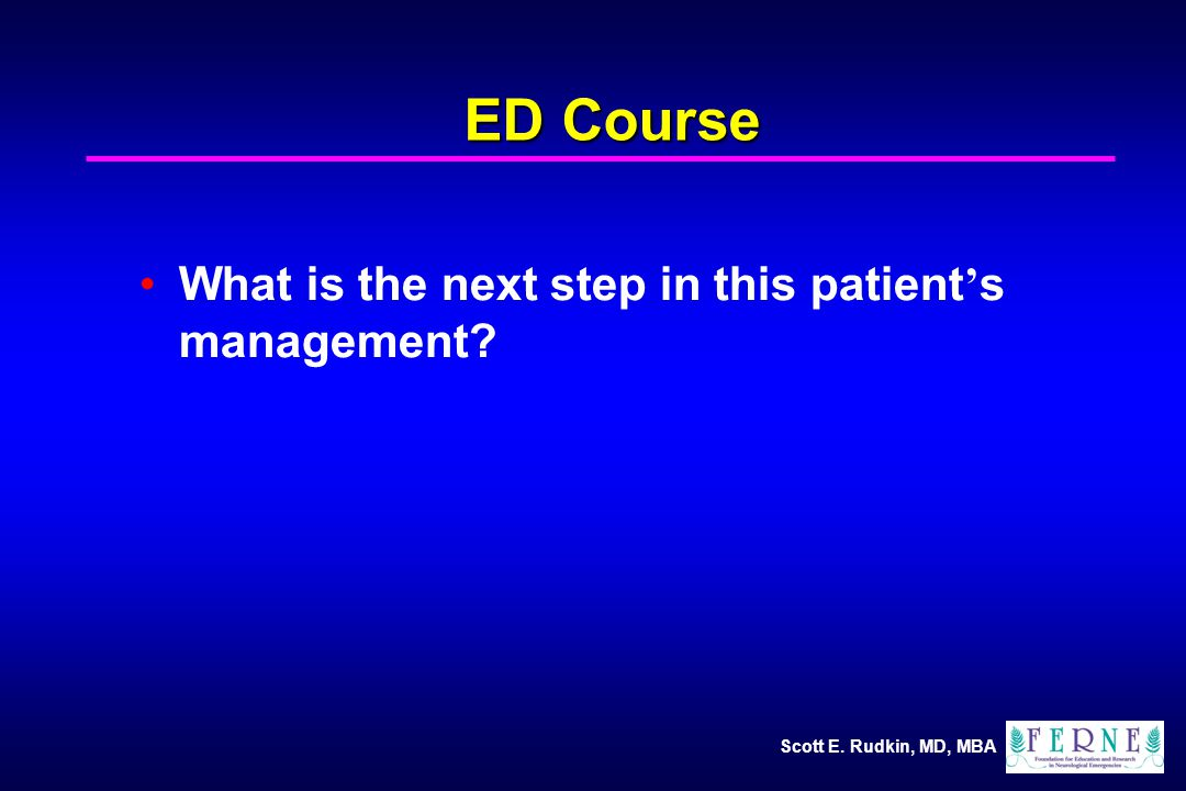 Scott E. Rudkin, MD, MBA What is the next step in this patient ' s management ED Course
