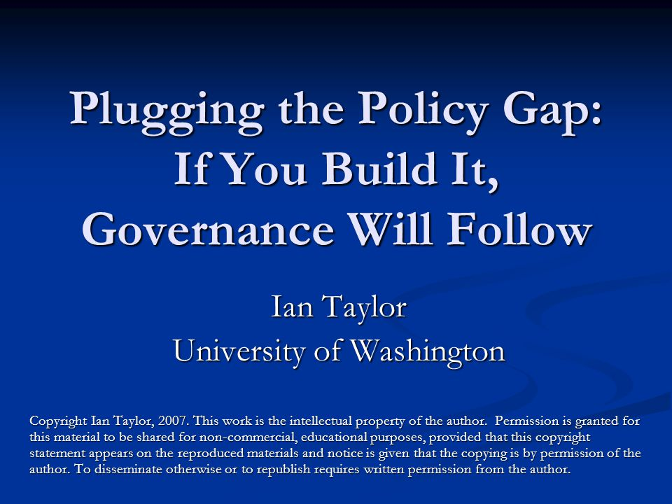 Plugging the Policy Gap: If You Build It, Governance Will Follow Ian Taylor University of Washington Copyright Ian Taylor, 2007.