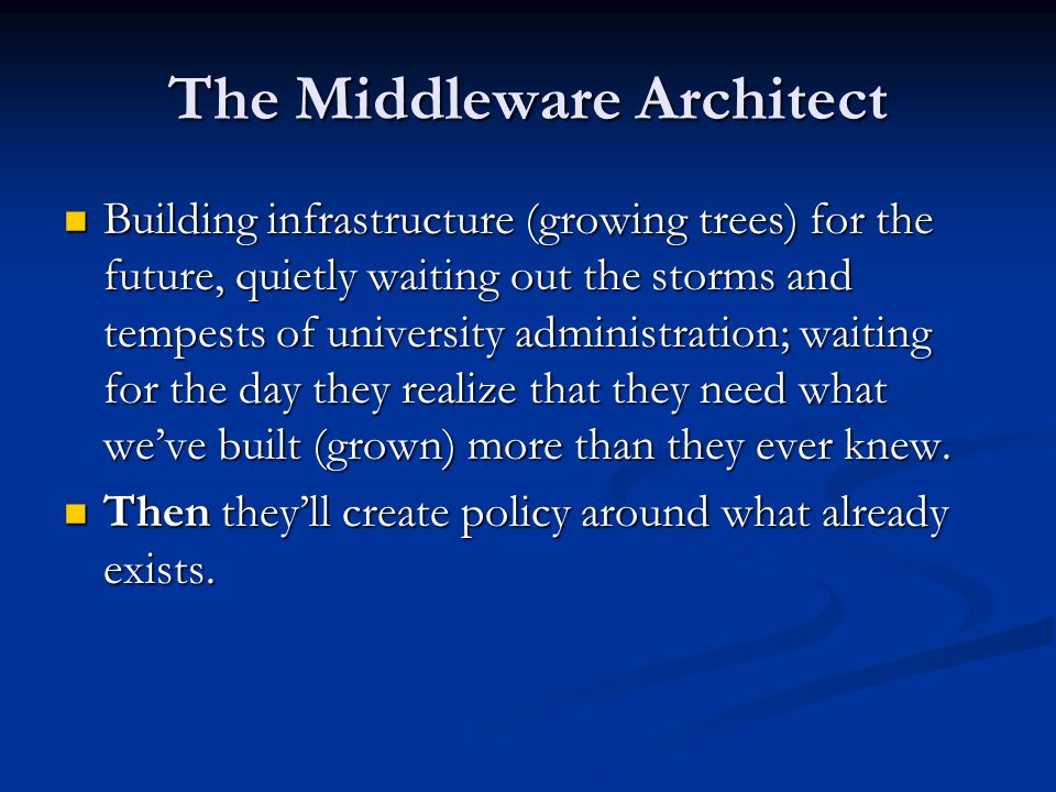 The Middleware Architect Building infrastructure (growing trees) for the future, quietly waiting out the storms and tempests of university administration; waiting for the day they realize that they need what we've built (grown) more than they ever knew.
