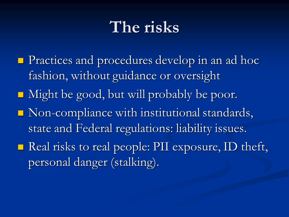 The risks Practices and procedures develop in an ad hoc fashion, without guidance or oversight Practices and procedures develop in an ad hoc fashion, without guidance or oversight Might be good, but will probably be poor.