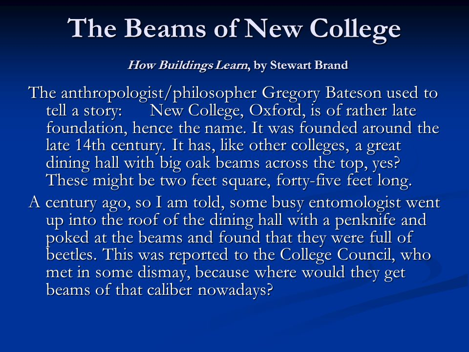 The Beams of New College How Buildings Learn, by Stewart Brand The anthropologist/philosopher Gregory Bateson used to tell a story: New College, Oxford, is of rather late foundation, hence the name.