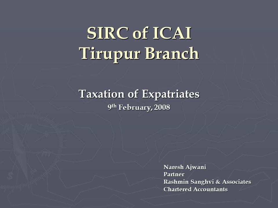 SIRC of ICAI Tirupur Branch Taxation of Expatriates 9 th February, 2008 Naresh Ajwani Partner Rashmin Sanghvi & Associates Chartered Accountants