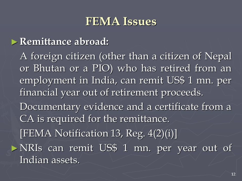 12 FEMA Issues ► Remittance abroad: A foreign citizen (other than a citizen of Nepal or Bhutan or a PIO) who has retired from an employment in India,