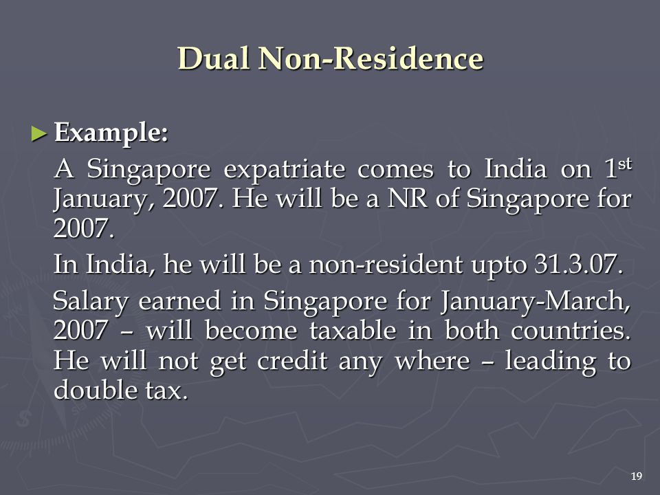 19 ► Example: A Singapore expatriate comes to India on 1 st January, 2007. He will be a NR of Singapore for 2007. In India, he will be a non-resident