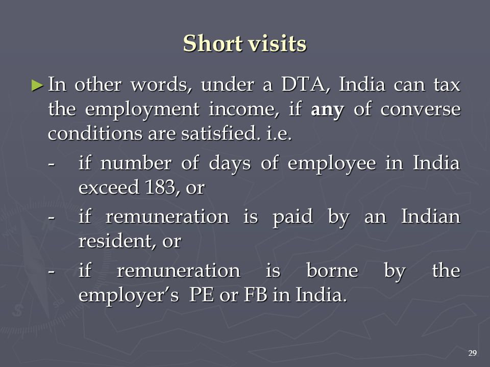 29 Short visits ► In other words, under a DTA, India can tax the employment income, if any of converse conditions are satisfied. i.e. -if number of da