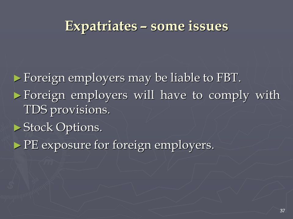 37 ► Foreign employers may be liable to FBT. ► Foreign employers will have to comply with TDS provisions. ► Stock Options. ► PE exposure for foreign e