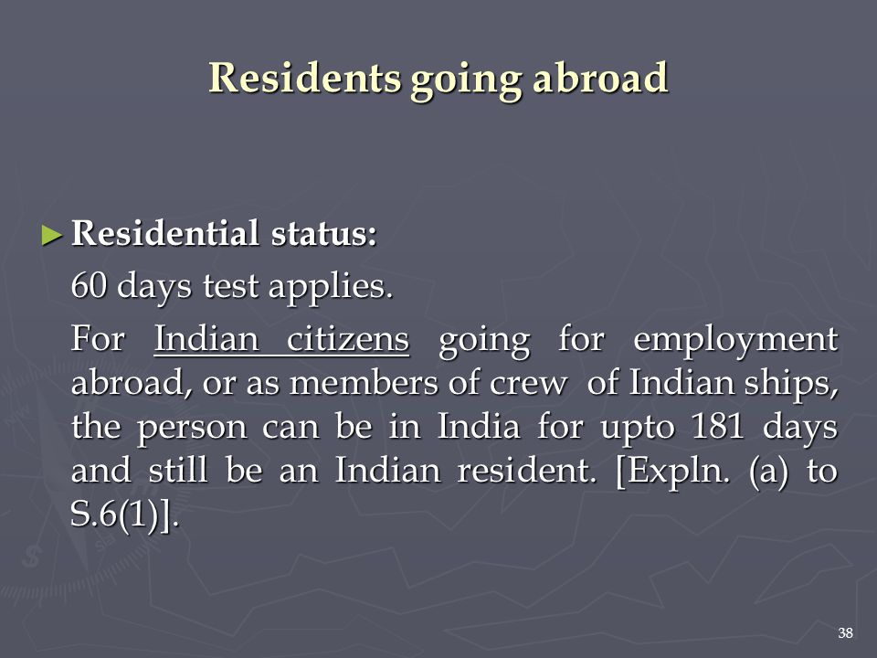 38 Residents going abroad ► Residential status: 60 days test applies. For Indian citizens going for employment abroad, or as members of crew of Indian