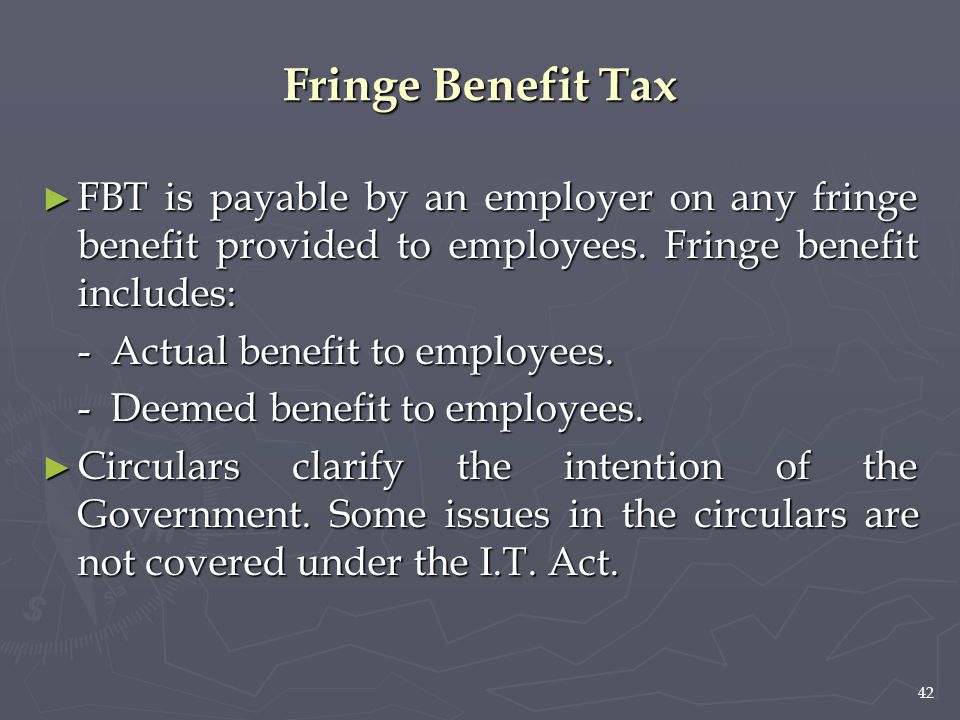 42 Fringe Benefit Tax ► FBT is payable by an employer on any fringe benefit provided to employees. Fringe benefit includes: - Actual benefit to employ