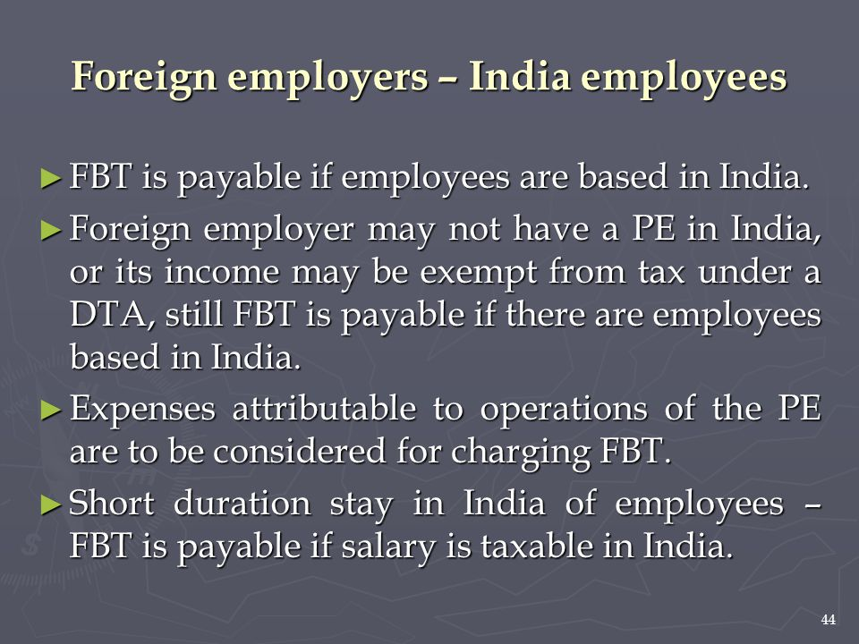 44 ► FBT is payable if employees are based in India. ► Foreign employer may not have a PE in India, or its income may be exempt from tax under a DTA,