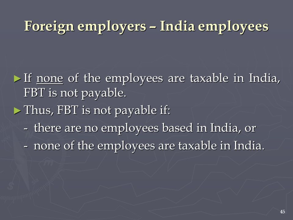 45 ► If none of the employees are taxable in India, FBT is not payable. ► Thus, FBT is not payable if: - there are no employees based in India, or - n