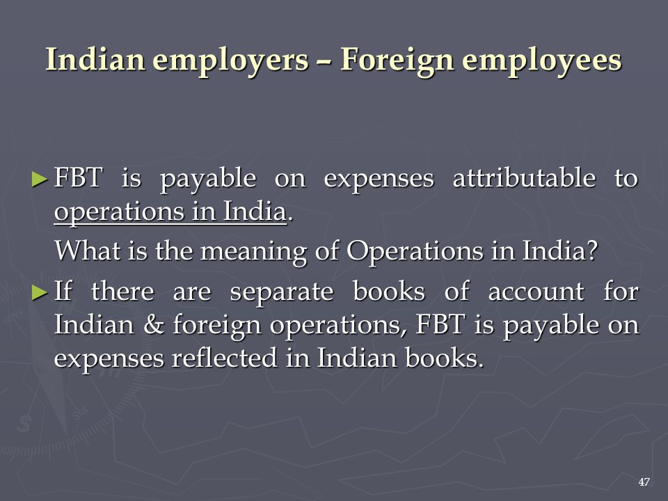 47 Indian employers – Foreign employees ► FBT is payable on expenses attributable to operations in India. What is the meaning of Operations in India?