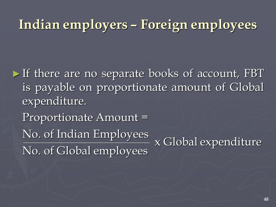 48 ► If there are no separate books of account, FBT is payable on proportionate amount of Global expenditure. Proportionate Amount = No. of Indian Emp