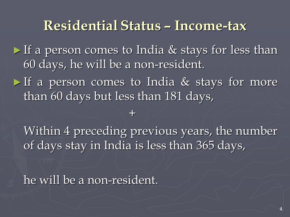 4 Residential Status – Income-tax ► If a person comes to India & stays for less than 60 days, he will be a non-resident. ► If a person comes to India
