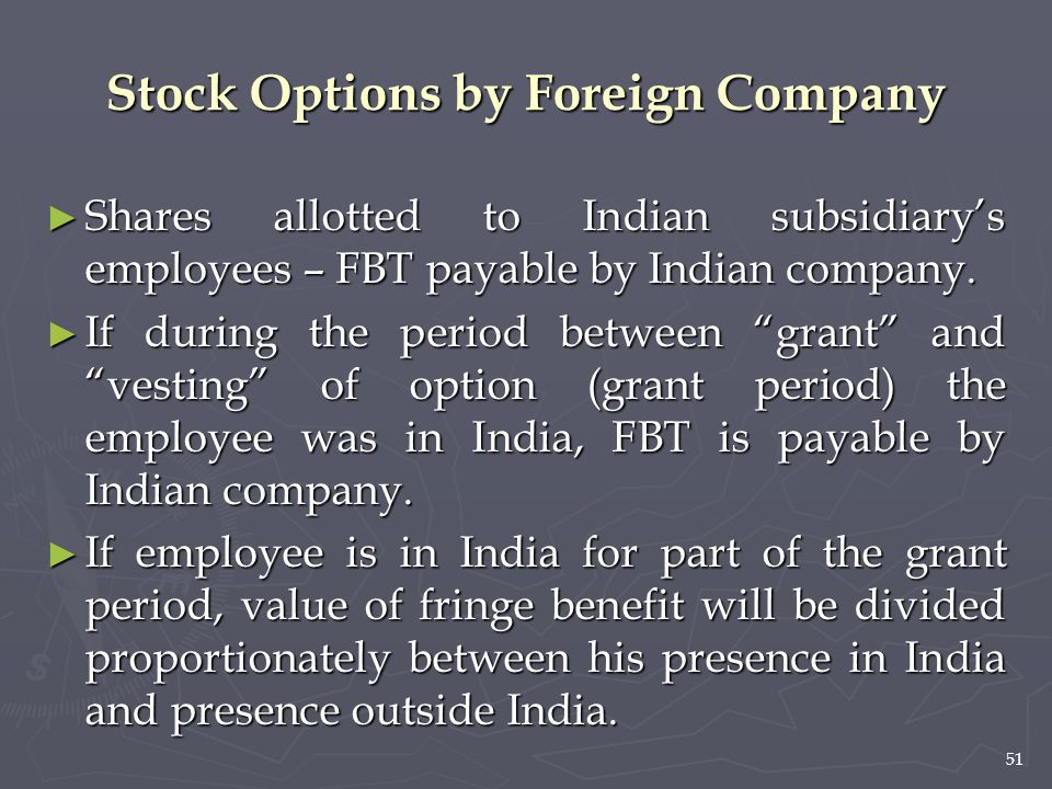 51 Stock Options by Foreign Company ► Shares allotted to Indian subsidiary's employees – FBT payable by Indian company. ► If during the period between