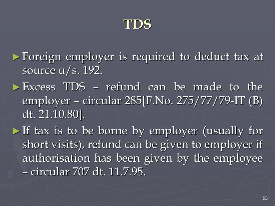 55 TDS ► Foreign employer is required to deduct tax at source u/s. 192. ► Excess TDS – refund can be made to the employer – circular 285[F.No. 275/77/