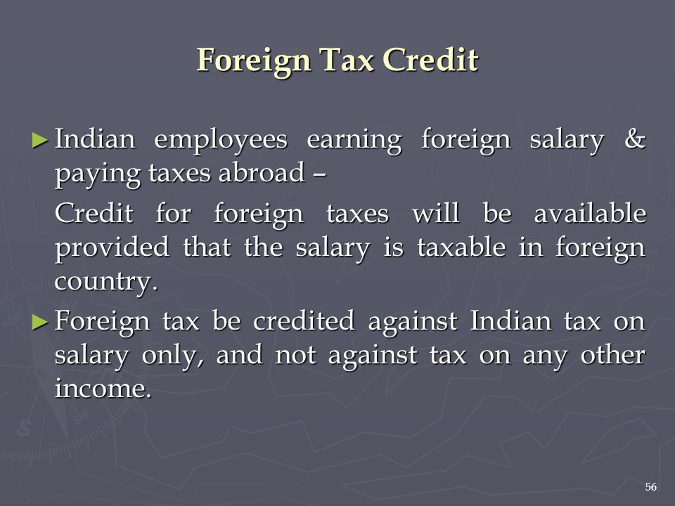 56 Foreign Tax Credit ► Indian employees earning foreign salary & paying taxes abroad – Credit for foreign taxes will be available provided that the s