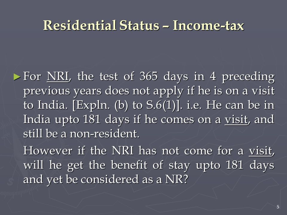5 ► For NRI, the test of 365 days in 4 preceding previous years does not apply if he is on a visit to India. [Expln. (b) to S.6(1)]. i.e. He can be in