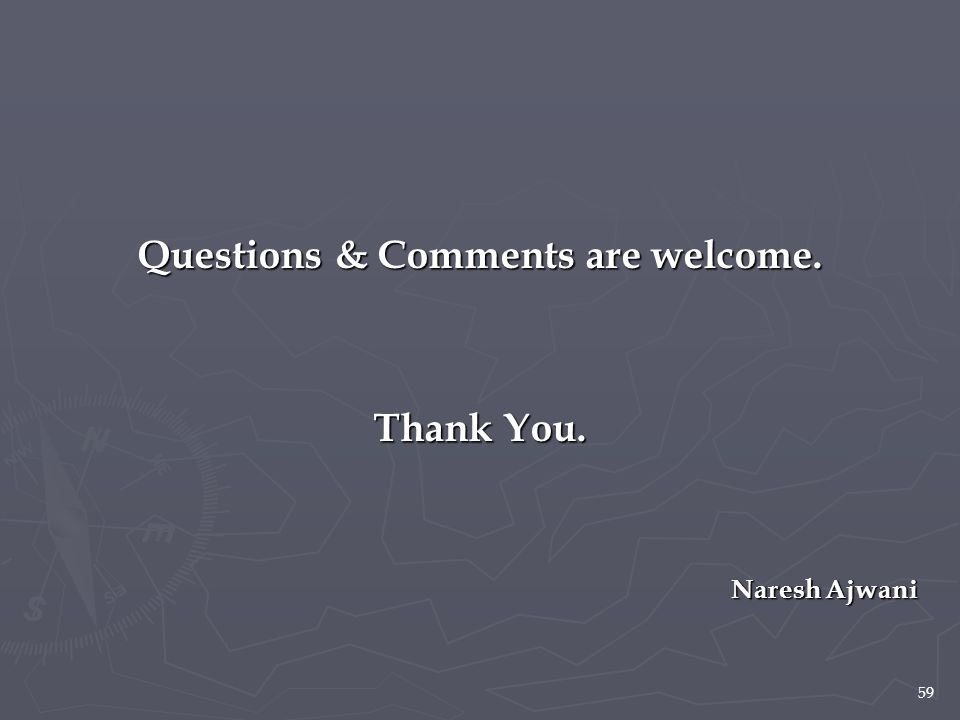 59 Questions & Comments are welcome. Thank You. Naresh Ajwani