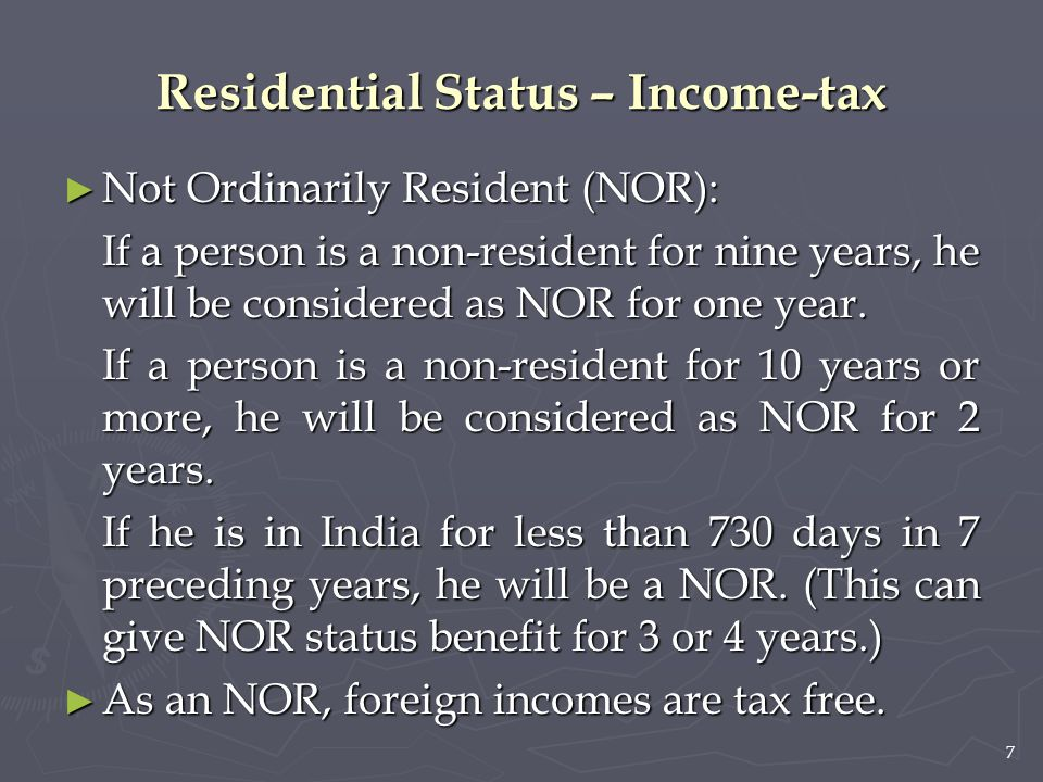 7 Residential Status – Income-tax ► Not Ordinarily Resident (NOR): If a person is a non-resident for nine years, he will be considered as NOR for one