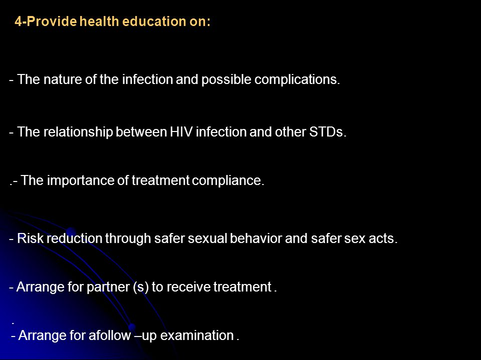 - The nature of the infection and possible complications. 4-Provide health education on: - The relationship between HIV infection and other STDs..- Th