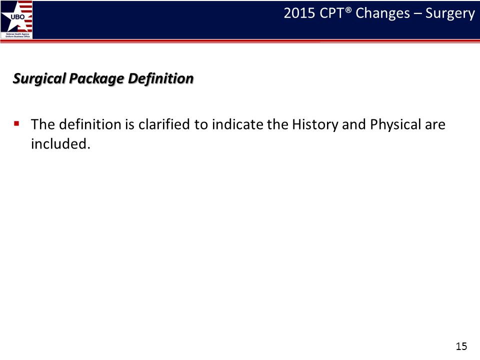 2015 CPT® Changes – Surgery Surgical Package Definition  The definition is clarified to indicate the History and Physical are included. 15