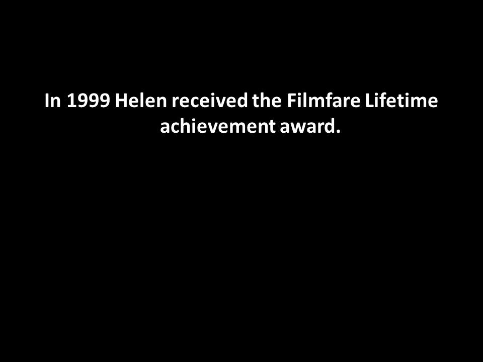 In 1999 Helen received the Filmfare Lifetime achievement award.