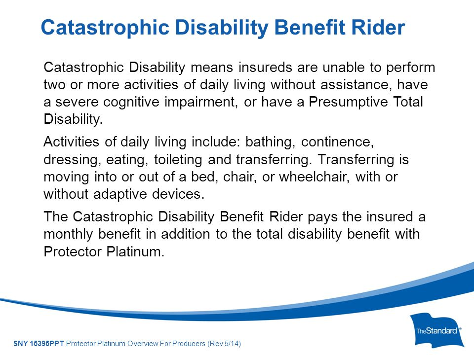 © 2010 Standard Insurance Company SNY 15395PPT Protector Platinum Overview For Producers (Rev 5/14) Catastrophic Disability means insureds are unable