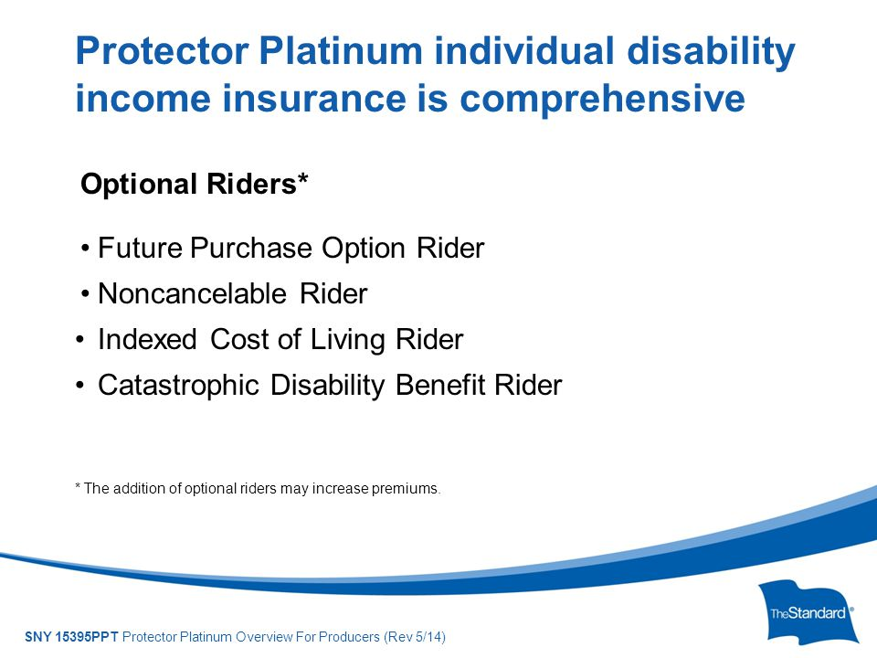 © 2010 Standard Insurance Company SNY 15395PPT Protector Platinum Overview For Producers (Rev 5/14) Optional Riders* Future Purchase Option Rider Nonc