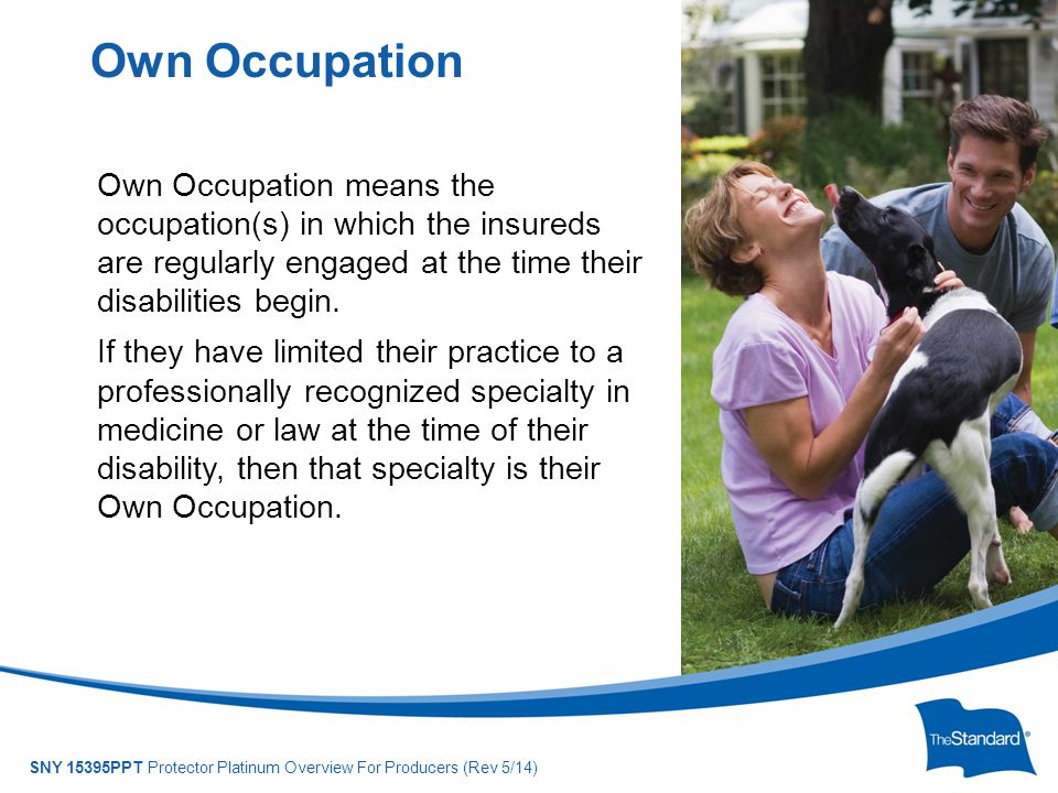 © 2010 Standard Insurance Company SNY 15395PPT Protector Platinum Overview For Producers (Rev 5/14) Own Occupation means the occupation(s) in which th
