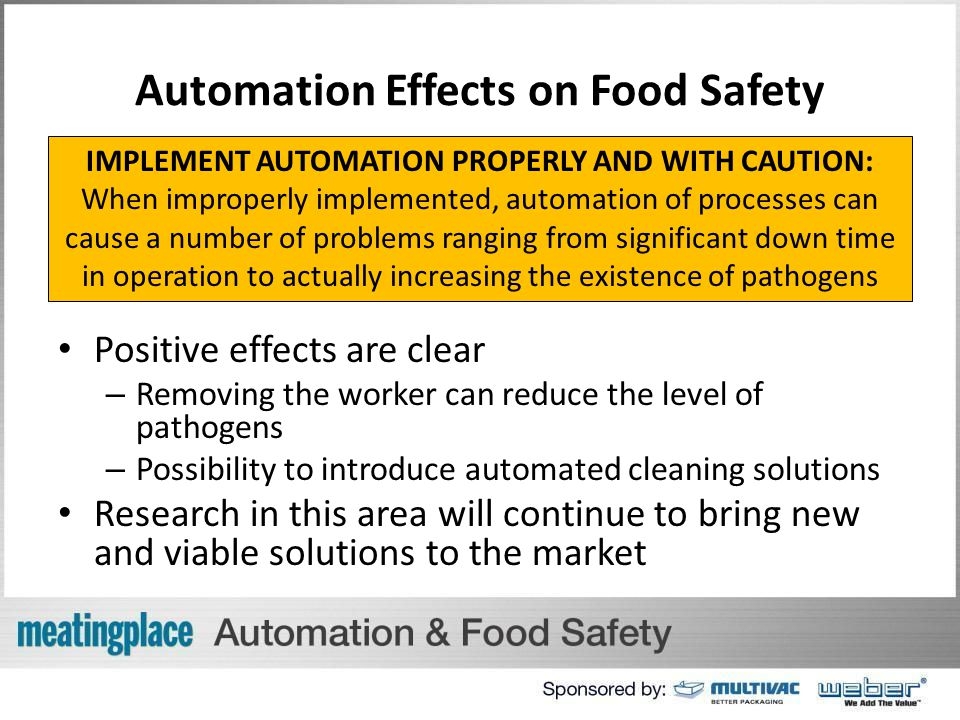 Automation Effects on Food Safety Positive effects are clear – Removing the worker can reduce the level of pathogens – Possibility to introduce automated cleaning solutions Research in this area will continue to bring new and viable solutions to the market IMPLEMENT AUTOMATION PROPERLY AND WITH CAUTION: When improperly implemented, automation of processes can cause a number of problems ranging from significant down time in operation to actually increasing the existence of pathogens