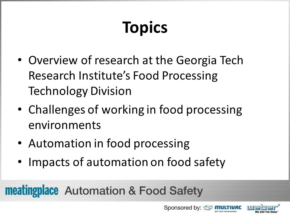 Topics Overview of research at the Georgia Tech Research Institute's Food Processing Technology Division Challenges of working in food processing environments Automation in food processing Impacts of automation on food safety