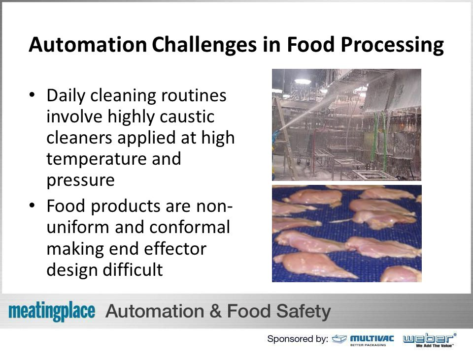 Automation Challenges in Food Processing Daily cleaning routines involve highly caustic cleaners applied at high temperature and pressure Food products are non- uniform and conformal making end effector design difficult