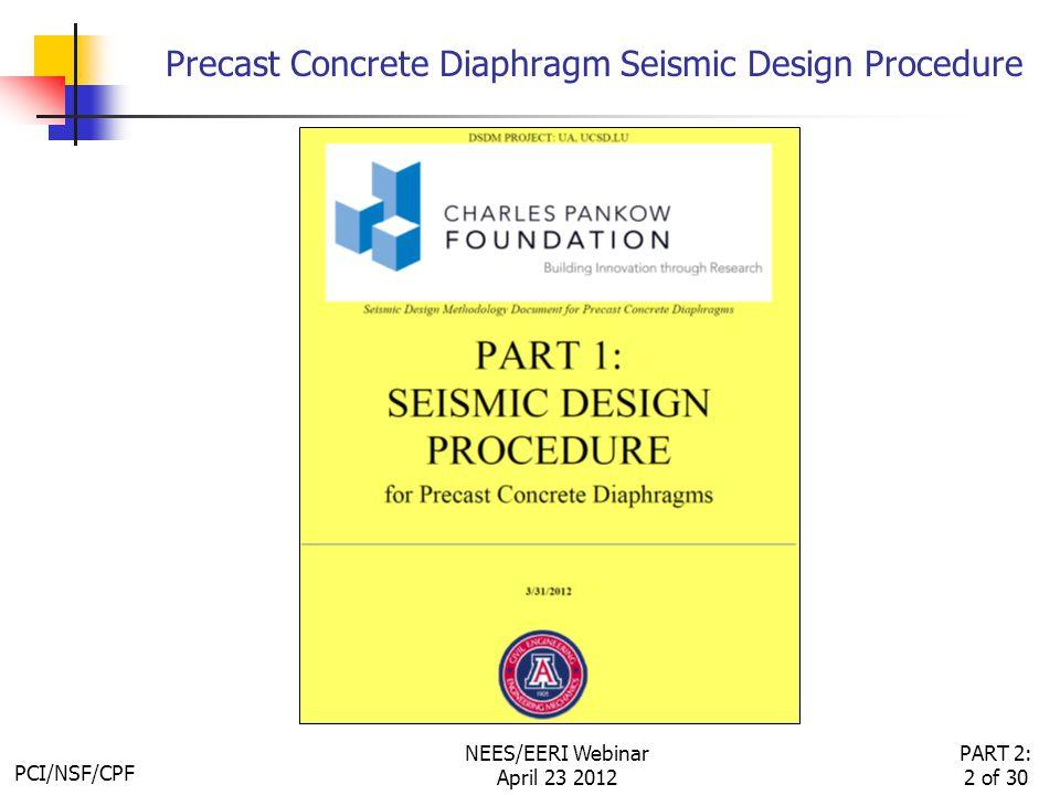 PCI/NSF/CPF PART 2: 2 of 30 NEES/EERI Webinar April 23 2012 Precast Concrete Diaphragm Seismic Design Procedure