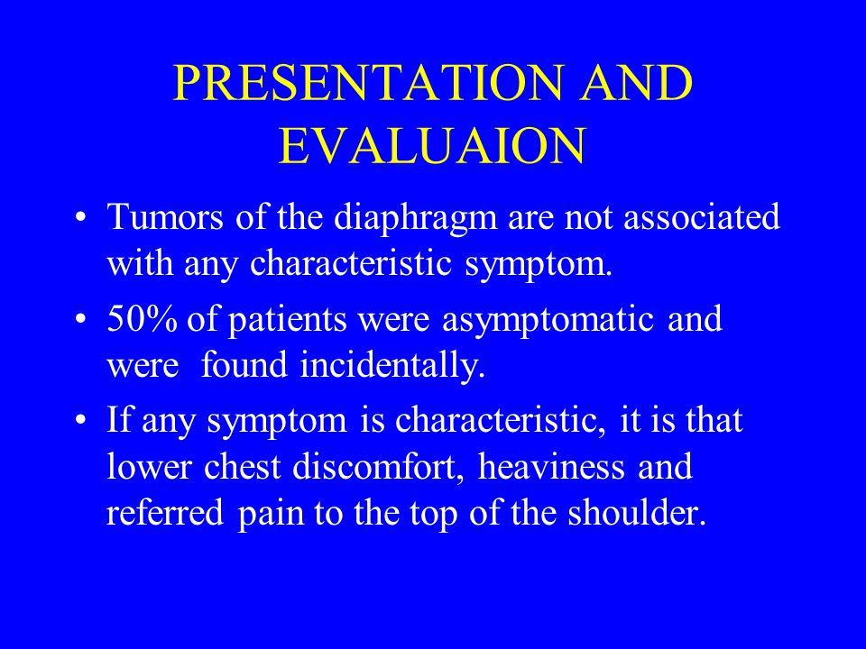 PRESENTATION AND EVALUAION Tumors of the diaphragm are not associated with any characteristic symptom.