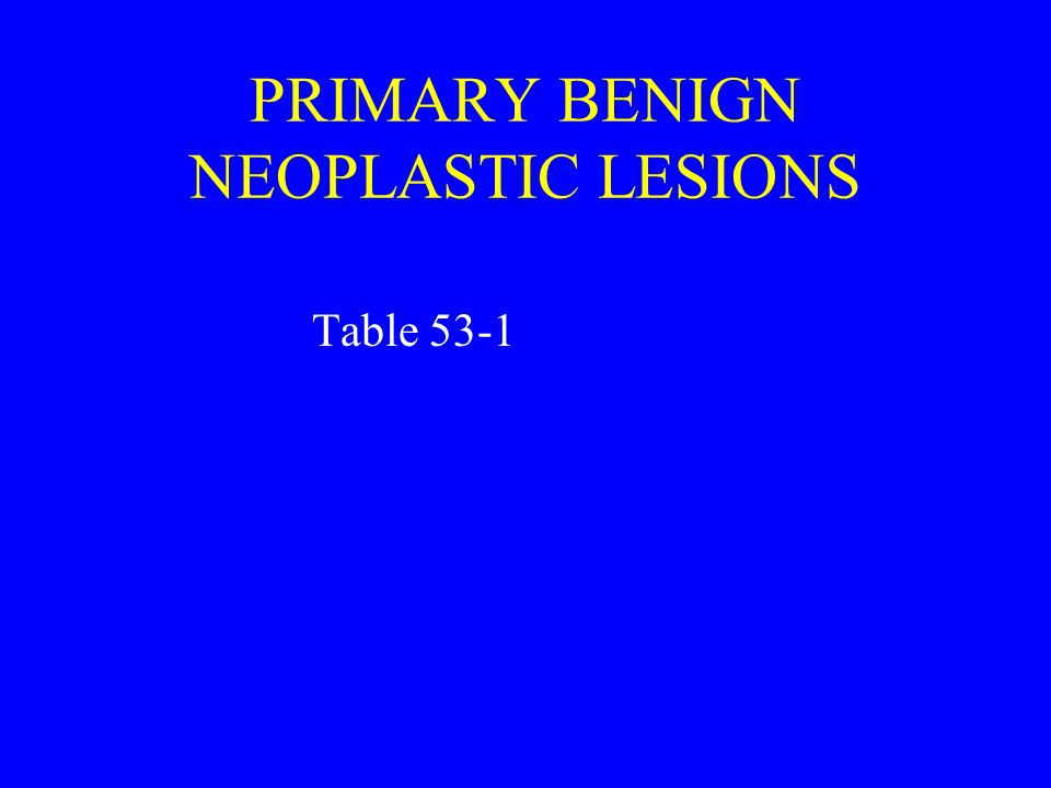 PRIMARY BENIGN NEOPLASTIC LESIONS Table 53-1