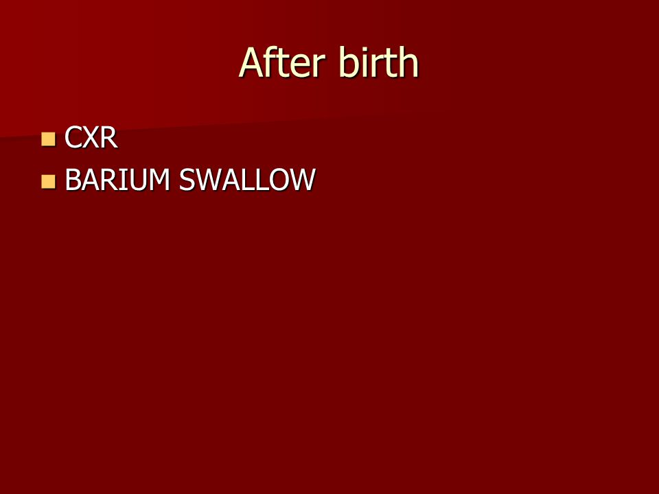 After birth CXR CXR BARIUM SWALLOW BARIUM SWALLOW