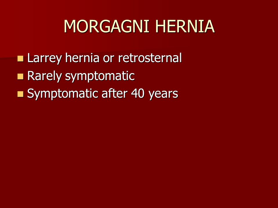 MORGAGNI HERNIA Larrey hernia or retrosternal Larrey hernia or retrosternal Rarely symptomatic Rarely symptomatic Symptomatic after 40 years Symptomatic after 40 years
